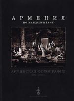 Армения по Мандельштаму. Арменская фотография 1878 — 1920 гг.
